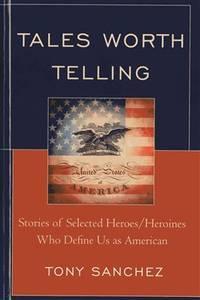 Tales Worth Telling: Stories of Selected Heroes/ Heroines Who Define Us as American