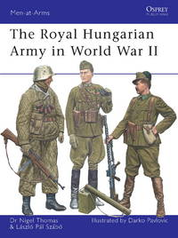 The Royal Hungarian Army in World War II (Men-at-Arms) by Thomas, Nigel; Szabo, Laszlo