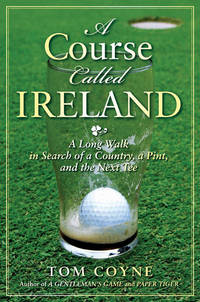 A COURSE CALLED IRELAND A Long Walk in Search of a Country, a Pint, and  the Next Tee