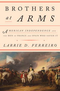 Brothers at Arms: American Independence and the Men of France and Spain who saved it.
