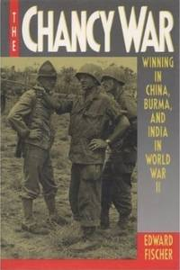 The Chancy War Winning in China, Burma, and India in World War II