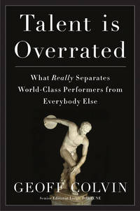 Talent Is Overrated: What Really Separates World-Class Performers from Everybody Else Colvin, Geoff