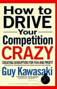 HOW TO DRIVE YOUR COMPETITION CRAZY Creating Disruption for Fun and Profit by  GUY KAWASAKI - First Edition - from Picaresque Books & Galerie Fantoosh (SKU: 992)