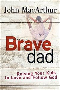 Brave Dad : Raising Your Kids to Love and Follow God