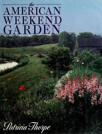 The American Weekend Garden by Patricia Thorpe - 1st Edition - 1988 - from ThatBookGuy and Biblio.com