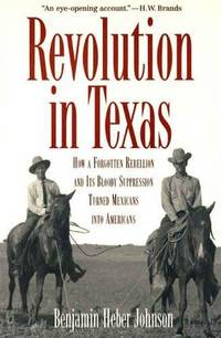 Revolution in Texas How a Forgotten Rebellion and its Bloody Suppression  Turned Mexicans Into...
