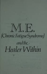 M.E.and the Healer within: About Chronic Fatigue Syndrome (Chronic Fatigue Syndrome and the...