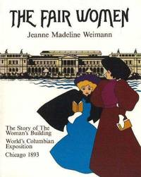 THE FAIR WOMEN: THE STORY OF THE WOMEN'S BUILDING, WORLD'S COLUMBIAN EXPOSITION, CHICAGO 1893