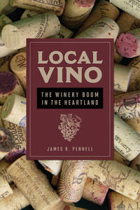 Local Vino: The Winery Boom in the Heartland (Heartland Foodways)