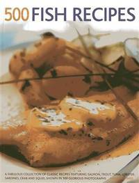 500 Fish Recipes: A Fabulous Collection of Classic Recipes Featuring Salmon, Trout, Tuna, Lobster, Sardines, Crab and Squid, Shown in 500 Glorious Photographs