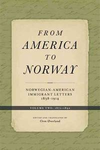 From America to Norway: Norwegian-American Immigrant Letters 1838-1914, Volume II: 1871-1892...