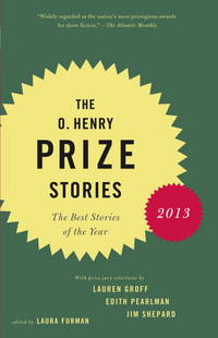 The O. Henry Prize Stories 2013: Including stories by Donald Antrim, Andrea Barrett, Ann Beattie,...