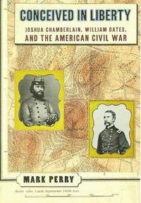 Conceived in Liberty: Joshua Chamberlain, William Oates, and the American Civil War by  Mark Perry - 1st - 1997 - from The Old Library Bookshop and Biblio.com