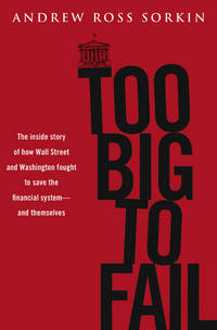 Too Big to Fail: The Inside Story of How Wall Street and Washington Fought to Save the Financial...