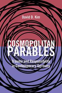Cosmopolitan Parables: Trauma and Responsibility in Contemporary Germany (pb)