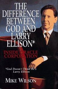 The Difference Between God and Larry Ellison: Inside Oracle Corporation by Mike Wilson