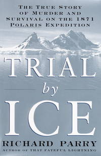 Trial By Ice-the True Story of Murder and Survival on the 1871 Polaris Expedition