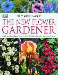 The New Flower Gardener: An Inspiring Guide to the Most Captivating of Flowering Plants