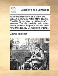 image of The constant couple: or, a trip to the Jubilee. A comedy. Acted at the Theatre-Royal in Drury-Lane, by His Majesty's servants. The eighth edition; ... and a new prologue. By Mr. George Farquhar