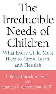 The Irreducible Needs of Children: What Every Child Must Have to Grow, Learn, and Flourish by T. Berry Brazelton, MD; Stanley I. Greenspan, MD - 2000