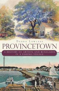 Provincetown : A History of Artists and Renegades in a Fishing Village