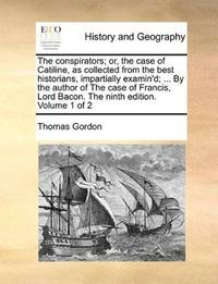 image of The conspirators; or, the case of Catiline, as collected from the best historians, impartially examin'd; ... By the author of The case of Francis, Lord Bacon. The ninth edition. Volume 1 of 2