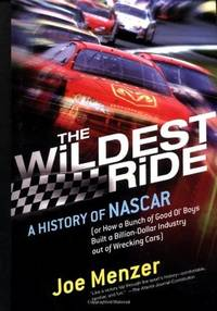 The Wildest Ride: A History of NASCAR (or, How a Bunch of Good Ol' Boys Built a...