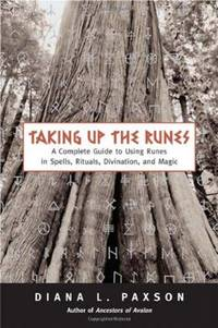 TAKING UP THE RUNES: A Complete Guide To Using Runes In Spells, Rituals, Divination & Magic