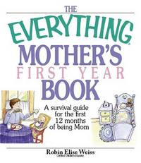 The Everything Mother's First Year Book : A Survival Guide for the First 12 Months of Being Mom