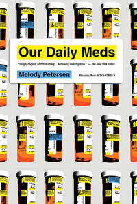OUR DAILY MEDS: How The Pharmaceutical Companies Transformed Themselves Into Slick Marketing Machines & Hooked The Nation On Prescription Drugs (q)