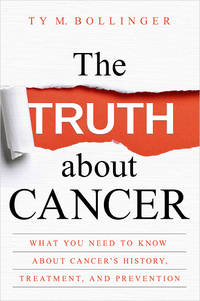 TRUTH ABOUT CANCER: What You Need To Know About Cancer^s History, Treatment & Prevention