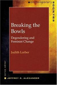 Breaking the Bowls: Degendering and Feminist Change (Contemporary Societies Series) by  Judith Lorber - Paperback - Signed First Edition - 2005 - from House of Our Own and Biblio.co.uk