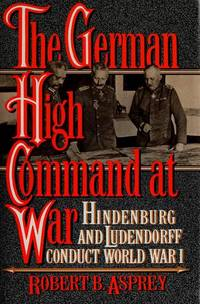 The German High Command at War: Hindenburg and Ludendorff Conduct World War I by Robert B Asprey - 1st Edition - 1991 - from J. Mercurio Books, Maps, & Prints (SKU: 009479)