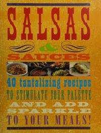 Salsas & Sauces: 40 tantalizing recipes to stimulate your palette and add sparkle to your meals!