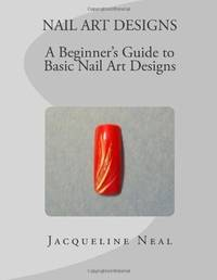 NAIL ART DESIGNS: A Beginners Guide to Basic Nail Art Designs: A Beginners Guide to Basic Nail...