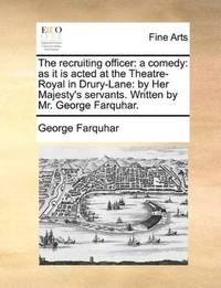 image of The recruiting officer: a comedy: as it is acted at the Theatre-Royal in Drury-Lane: by Her Majesty's servants. Written by Mr. George Farquhar