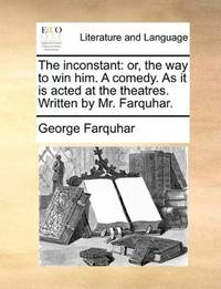image of The inconstant: or, the way to win him. A comedy. As it is acted at the theatres. Written by Mr. Farquhar