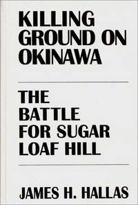 KILLING GROUND ON OKINAWA The Battle for Sugar Loaf Hill. by  James H Hallas - Hardcover - 1996 - from Quinn & Davis Booksellers and Biblio.com