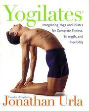 Yogilates. Integrating Yoga and Pilates for Complete Fitness, Strength, and Flexibility