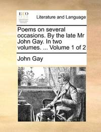 Poems on several occasions. By the late Mr John Gay. In two volumes. ...  Volume 1 of 2