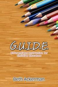 G.U.I.D.E. Differentiated Instruction For Christian Educators by Beth Ackerman - Paperback - 2012-04-20 - from Ergodebooks and Biblio.com