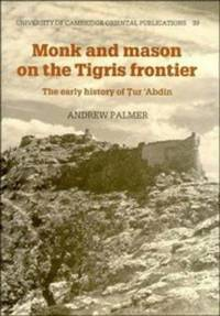 Monk and Mason on the Tigris Frontier: The Early History of Tur `Abdin (University of Cambridge...