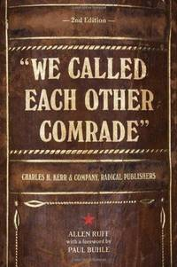 """""""We Called Each Other Comrade"""": Charles H. Kerr & Company, Radical Publishers"""
