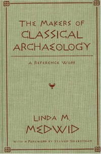 The Makers of Classical Archaeology A Reference Work