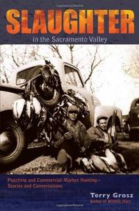 Slaughter in the Sacramento Valley: Poaching and Commercial-Market Hunting - Stories and...