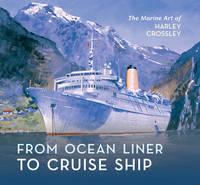 From Ocean Liner to Cruise Ship  The Marine Art of Harley Crossley