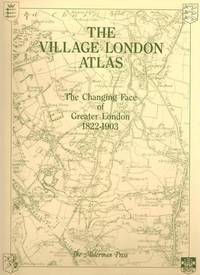 The Village London Atlas: Changing Face of Greater London, 1822-1903 (The village atlas)