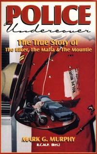 Police Undercover: The True Story of the Biker, the Mafia & the Mountie by Murphy, Mark G