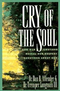 Cry of the Soul; How Our Emotions Reveal Our Deepest Qusttions About God