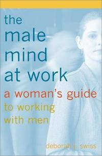 THE MALE MIND AT WORK: A WOMAN'S GUIDE TO WORKING WITH MEN
